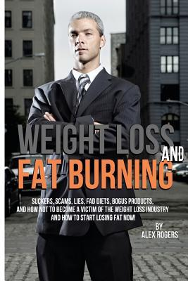 Weight Loss and Fat Burning: Suckers, Scams, Lies, Fad Diets, Bogus Products and How Not to Become a Victim of the Weight Loss Industry and How to Start Losing Fat Now!