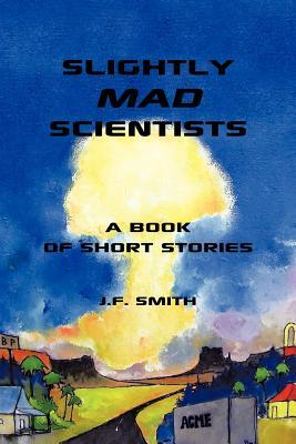 Slightly Mad Scientists: A Book of Short Stories