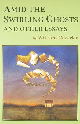 Amid the Swirling Ghosts: And Other Essays