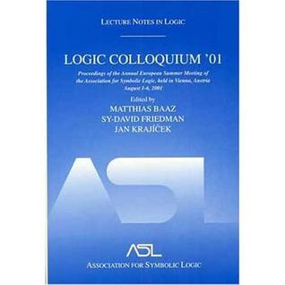 Logic Colloquium '01: Proceedings of the Annual European Summer Meeting of the Association for Symbolic Logic, Held in Vienna, Austria, August 6-11, 2 ... Notes in Logic) (Lecture Notes in Logic)