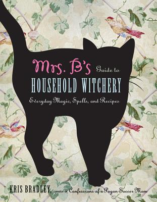 Mrs. B's Guide To Household Witchery: Everyday Magic, Spells, and Recipies