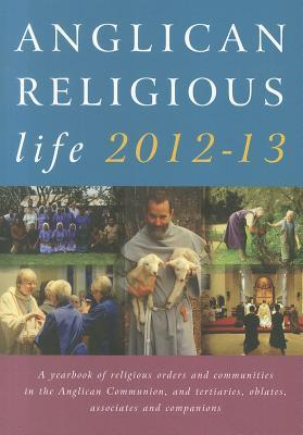 Anglican Religious Life 2012-13: A Yearbook of Religious Orders and Communities in the Anglican Communion, and Tertiaries, Oblates, Associates and Companions