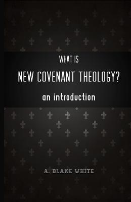 What Is NEW COVENANT THEOLOGY? An Introduction by A. Blake White