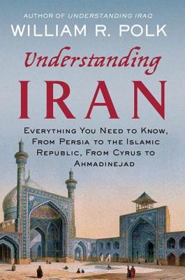 Understanding Iran: Everything You Need to Know, From Persia to the Islamic Republic, From Cyrus to Ahmadinejad