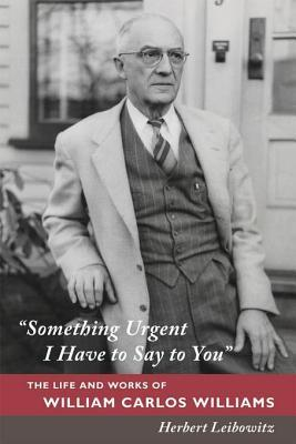 """""""Something Urgent I Have to Say to You"""": The Life and Works of William Carlos Williams"""