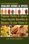 Healing Herbs and Spices: The Most Popular Herbs and Spices, Their Culinary and Medicinal Uses and Recipes to Use Them in