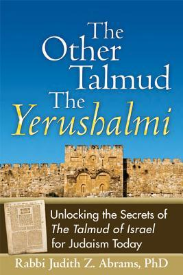 The Other Talmud--The Yerushalmi: Unlocking the Secrets of the Talmud of Israel for Judaism Today