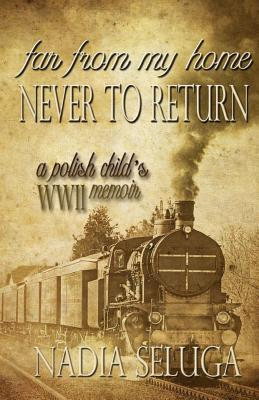 Far From My Home, Never To Return: A Polish Child's WWII Memoir
