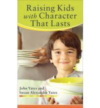 Raising Kids with Character That Lasts by John Yates