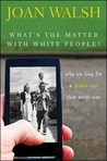Whats the Matter with White People? Why We Long for a Golden... by Joan Walsh