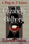 Elizabeth Bathory (A Play in Five Scenes)