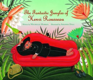 The Fantastic Jungles of Henri Rousseau by Michelle Markel