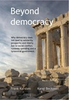 Beyond Democracy: Why democracy does not lead to solidarity, prosperity and liberty but to social conflict, runaway spending and a tyrannical government