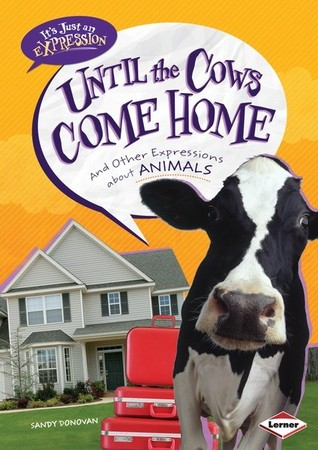 Until the Cows Come Home: and Other Expressions about Animals
