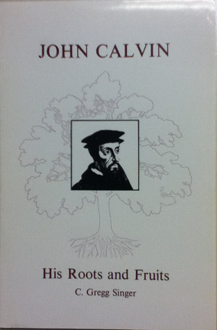 John Calvin His Roots and Fruits
