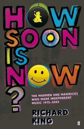 How Soon Is Now? The Madmen & Mavericks Who Made Independent ... by Richard King
