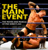The Main Event: The Moves and Muscle of Pro Wrestling
