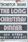 The Long Christmas Dinner and Other Plays by Thornton Wilder