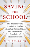 Saving the School: The True Story of a Principal, a Teacher, a Coach, a Bunch of Kids and a Year in the Crosshairs of Education Reform