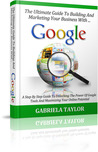 The Ultimate Guide To Building And Marketing Your Business With Google (Adwords, YouTube, Google+, Google Analytics, Google Apps, Google Places)