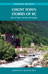 Ghost Town Stories of BC: Tales of Hope, Heroism and Tragedy