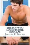 The Boy Who Loved Robbie Douglas by Jeffery P. Dennis