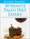 30 Minute Paleo Diet Expert: Become Healthy by Eating Naturally