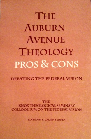 The Auburn Avenue Theology Pros & Cons Debating the Federal V... by E. Calvin Beisner