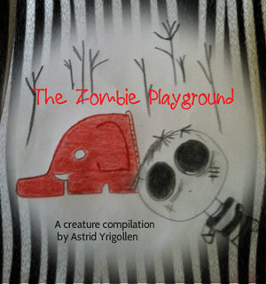 The Zombie Playground; A Creature Compilation by Astrid Yrigollen