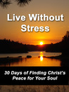 Live Without Stress: 30 Days of Finding Christ's Peace for Your Soul: How to Overcome Anxiety and Stress Through Christ's Transforming Power