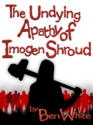 The Undying Apathy of Imogen Shroud by Ben  White