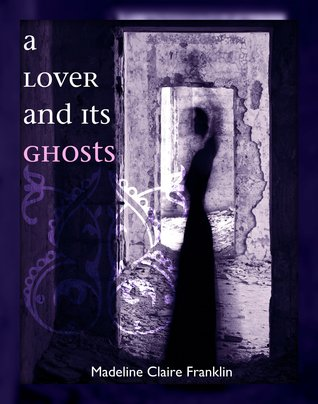 A Lover and its Ghosts by Madeline Claire Franklin