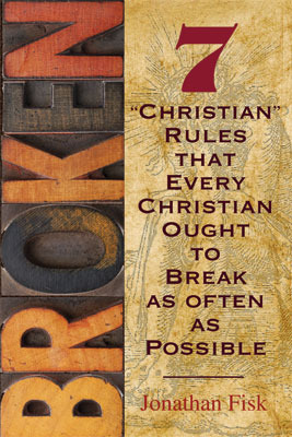 Broken: Seven Christian Rules That Every Christian Ought to Break as Often as Possible