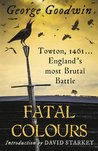 Fatal Colours: Towton, 1461 - England's Most Brutal Battle