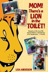 Mom! There's a Lion in the Toilet! Based on the True-Life Ext... by Lisa  Anderson
