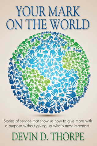 Your Mark on the World: Stories of service that show us how to give more with a purpose without giving up what