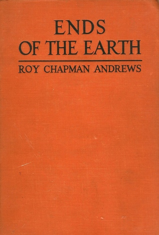 Ends of the Earth by Roy Chapman Andrews