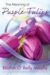The Meaning of Purple Tulips by Blithn O' Reilly Murphy