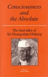 Consciousness and the Absolute: The Final Talks of Sri Nisargadatta Maharaj