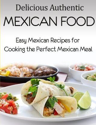 Delicious Authentic Mexican Food: Easy Mexican Recipes for Cooking the Perfect Mexican Meal