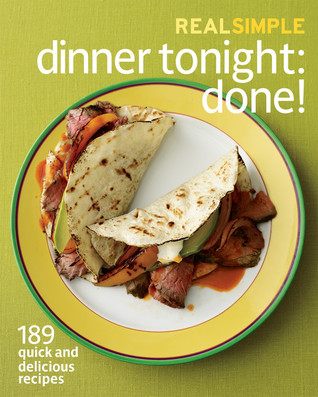 Real Simple Dinner Tonight -- Done!: 175 Quick and Delicious Recipes to Please Everyone -- And Preserve Your Sanity
