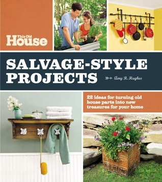 This Old House Salvage-Style Projects: 22 Ideas for Turning Old House Parts Into New Treasures for Your Home