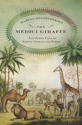 The Medici Giraffe and Other Tales of Exotic Animals and Power by Marina Belozerskaya