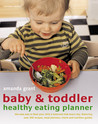Baby & Toddler Healthy Eating Planner: The New Way to Feed Your Child a Balanced Diet Every Day, Featuring Over 350 Recipes, Meal Planners, Charts and Nutrition Guides