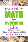 Everyday Math for Everyday Life: A Handbook for When It Just Doesn't Add Up