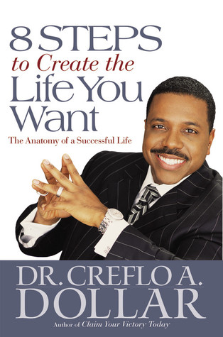 8 Steps to Create the Life You Want by Creflo A. Dollar