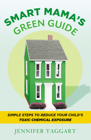 Smart Mama's Green Guide: Simple Steps to Reduce Your Child's Toxic Chemical Exposure