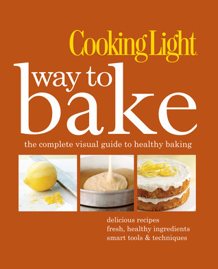 Cooking Light Way to Bake: The Complete Visual Guide to Healthy Baking - delicious recipes, fresh healthy ingredients, smart tools & techniques