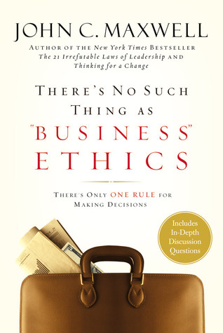 There's No Such Thing as &quot;Business&quot; Ethics by John C. Maxwell