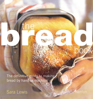 Free online download Bread Book: The Definitive Guide to Making Bread By Hand or Machine PDB by Sara  Lewis